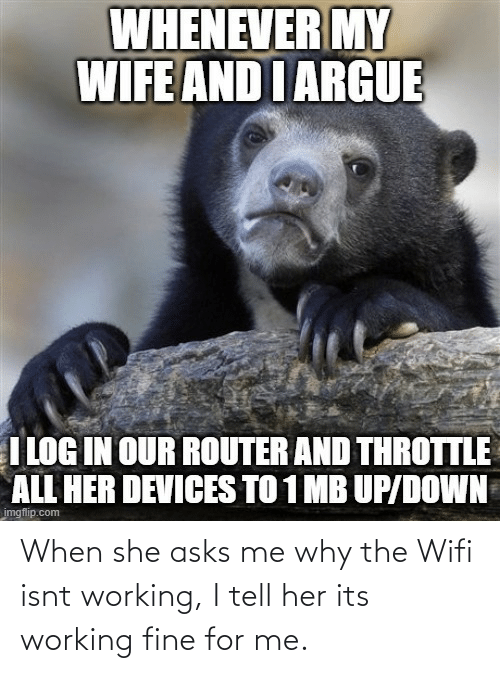 For Me: When she asks me why the Wifi isnt working, I tell her its working fine for me.