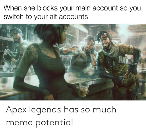 Alt Accounts: When she blocks your main account so you  Switch to your alt accounts  639 Apex legends has so much meme potential