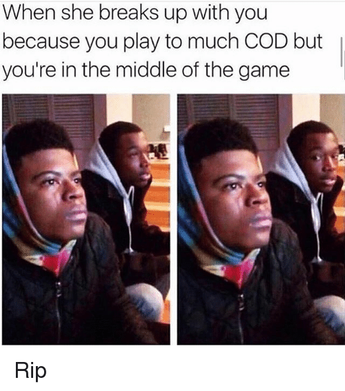 Memes, The Game, and Game: When she breaks up with you  because you play to much COD but  you're in the middle of the game Rip