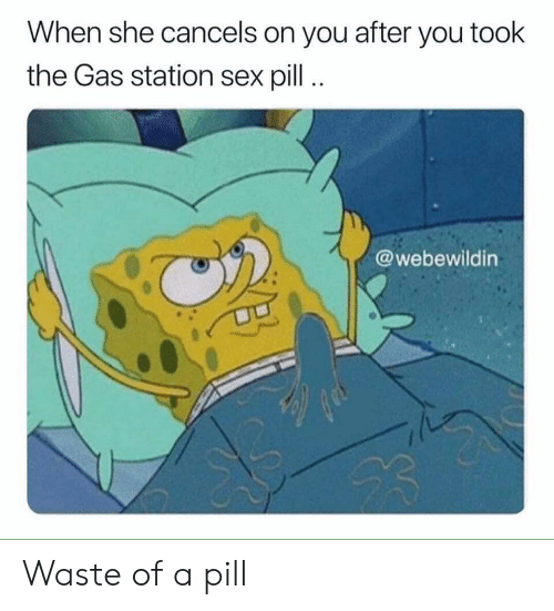 Gas Station: When she cancels on you after you took  the Gas station sex pill..  @webewildin Waste of a pill