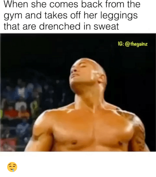 Gym, Memes, and Leggings: When she comes back from the  gym and takes off her leggings  that are drenched in sweat  IG: @thegainz 🤤
