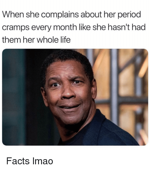 Facts, Funny, and Life: When she complains about her period  cramps every month like she hasn't had  them her whole life Facts lmao