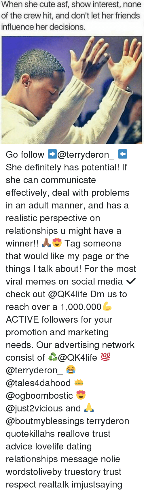mannerism: When she cute asf, show interest, none  of the crew hit, and don't let her friends  influence her decisions. Go follow ➡@terryderon_ ⬅️ She definitely has potential! If she can communicate effectively, deal with problems in an adult manner, and has a realistic perspective on relationships u might have a winner!! 🙏🏾😍 Tag someone that would like my page or the things I talk about! For the most viral memes on social media ✔check out @QK4life Dm us to reach over a 1,000,000💪ACTIVE followers for your promotion and marketing needs. Our advertising network consist of ♻@QK4life 💯@terryderon_ 😂@tales4dahood 👑@ogboombostic 😍@just2vicious and 🙏@boutmyblessings terryderon quotekillahs reallove trust advice lovelife dating relationships message nolie wordstoliveby truestory trust respect realtalk imjustsaying