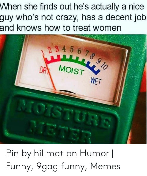 9Gag Funny Memes: When she finds out he's actually a nice  guy who's not crazy, has a decent job  and knows how to treat women  DR MOIST  WET Pin by hil mat on Humor | Funny, 9gag funny, Memes