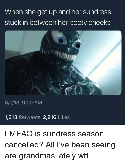 Sundress Season: When she get up and her sundress  stuck in between her booty cheeks  8/7/18, 9:00 AM  1,313 Retweets 2,816 Likes LMFAO is sundress season cancelled? All I've been seeing are grandmas lately wtf