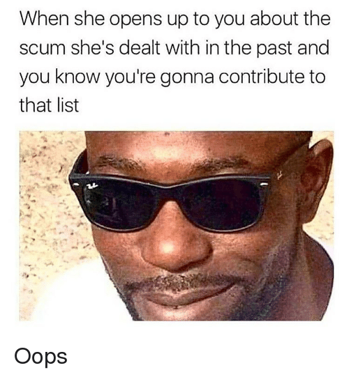 Dank, List, and She: When she opens up to you about the  scum she's dealt with in the past and  you know you're gonna contribute to  that list Oops