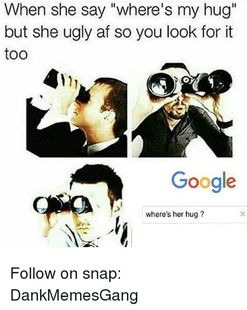 """Af, Google, and Memes: When she say """"where's my hug""""  but she ugly af so you look for it  too  Google  where's her hug? Follow on snap: DankMemesGang"""