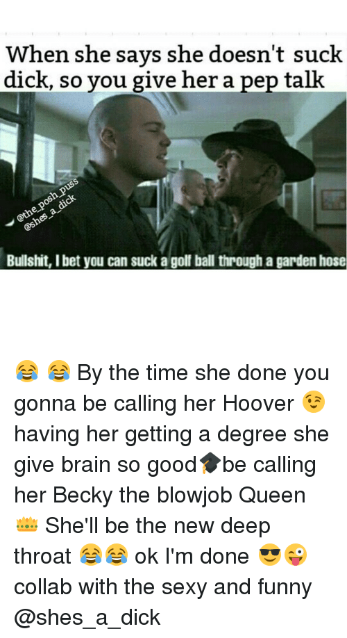 sexy and funny: When she says she doesn't suck  dick, so you give her a pep talk  Bullshit, I bet you can suck a golf ball through a garden hose 😂 😂 By the time she done you gonna be calling her Hoover 😉 having her getting a degree she give brain so good🎓be calling her Becky the blowjob Queen 👑 She'll be the new deep throat 😂😂 ok I'm done 😎😜 collab with the sexy and funny @shes_a_dick
