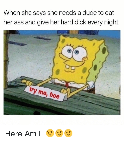 Ass, Dude, and Hoe: When she says she needs a dude to eat  her ass and give her hard dick every night  try me, hoe Here Am I. 😉😉😉