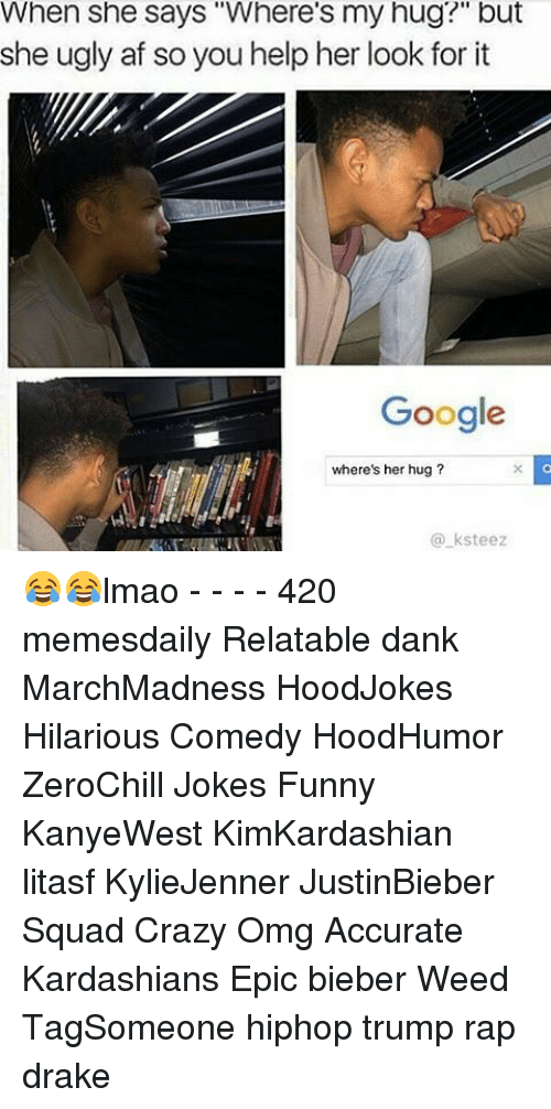 """Hilariousness: When she says """"Where's my hug?"""" but  she ugly af so you help her look for it  Google  where's her hug  ksteez 😂😂lmao - - - - 420 memesdaily Relatable dank MarchMadness HoodJokes Hilarious Comedy HoodHumor ZeroChill Jokes Funny KanyeWest KimKardashian litasf KylieJenner JustinBieber Squad Crazy Omg Accurate Kardashians Epic bieber Weed TagSomeone hiphop trump rap drake"""