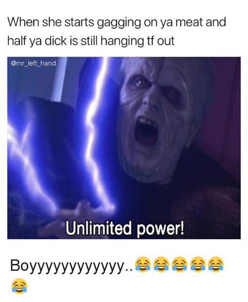 gagging: When she starts gagging on ya meat and  half ya dick is still hanging tf out  @mr_left_hand  Unlimited power! Boyyyyyyyyyyyy..😂😂😂😂😂😂