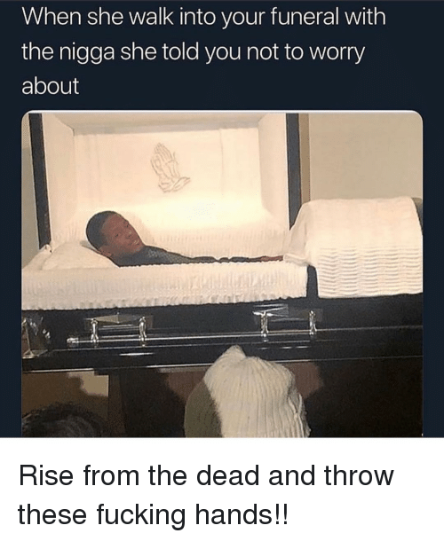 Not To Worry About: When she walk into your funeral with  the nigga she told you not to worry  about Rise from the dead and throw these fucking hands!!