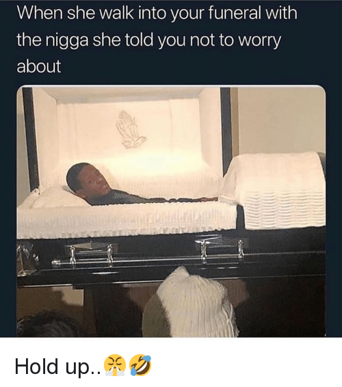 Not To Worry About: When she walk into your funeral with  the nigga she told you not to worry  about Hold up..😤🤣
