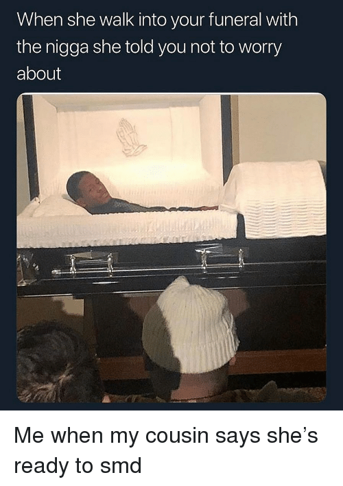 Not To Worry About: When she walk into your funeral with  the nigga she told you not to worry  about Me when my cousin says she's ready to smd