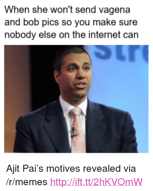 "Internet, Memes, and Http: When she won't send vagena  and bob pics so you make sure  nobody else on the internet can <p>Ajit Pai&rsquo;s motives revealed via /r/memes <a href=""http://ift.tt/2hKVOmW"">http://ift.tt/2hKVOmW</a></p>"