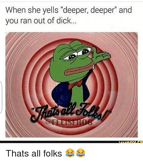 """Thats All Folk: When she yells """"deeper, deeper and  you ran out of dick. Thats all folks 😂😂"""