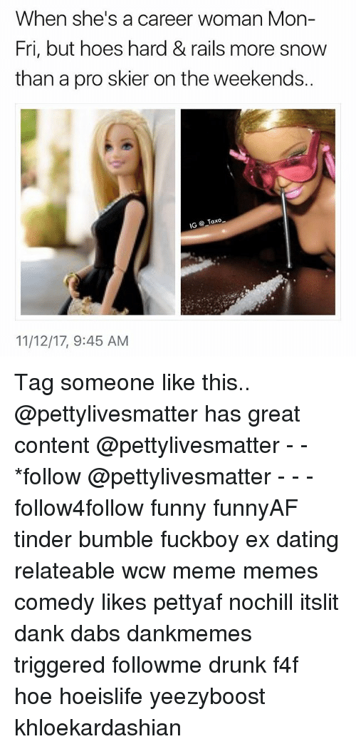 f4f: When she's a career woman Mon-  Fri, but hoes hard&rails more snow  than a pro skier on the weekends.  11/12/17, 9:45 AM Tag someone like this.. @pettylivesmatter has great content @pettylivesmatter - - *follow @pettylivesmatter - - - follow4follow funny funnyAF tinder bumble fuckboy ex dating relateable wcw meme memes comedy likes pettyaf nochill itslit dank dabs dankmemes triggered followme drunk f4f hoe hoeislife yeezyboost khloekardashian