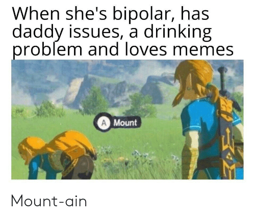 Mount: When she's bipolar, has  daddy issues, a drinking  problem and loves memes  A Mount Mount-ain