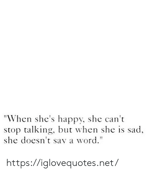 """Happy, Word, and Sad: """"When she's happy, she can't  stop talking, but when she is sad  she doesn't say a word."""" https://iglovequotes.net/"""