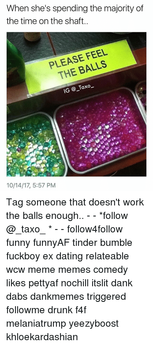 f4f: When she's spending the majority of  the time on the shaft..  PLEASE FEEL  THE BALLS  IG @_Taxo_  10/14/17, 5:57 PM Tag someone that doesn't work the balls enough.. - - *follow @_taxo_ * - - follow4follow funny funnyAF tinder bumble fuckboy ex dating relateable wcw meme memes comedy likes pettyaf nochill itslit dank dabs dankmemes triggered followme drunk f4f melaniatrump yeezyboost khloekardashian