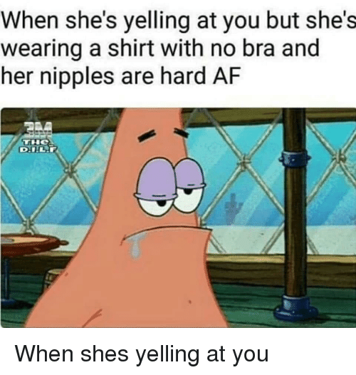 Af, Bra, and Her: When she's yelling at you but she's  wearing a shirt with no bra and  her nipples are hard AF When shes yelling at you