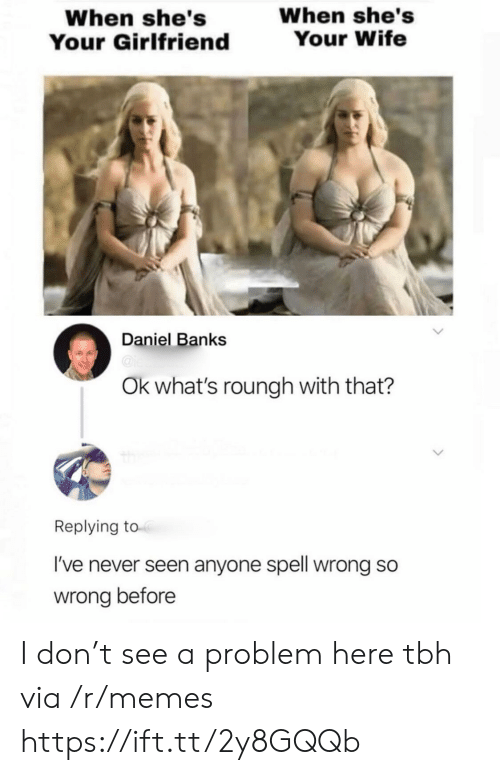 So Wrong: When she's  Your Wife  When she's  Your Girlfriend  Daniel Banks  @ie  Ok what's roungh with that?  Replying to  I've never seen anyone spell wrong so  wrong before I don't see a problem here tbh via /r/memes https://ift.tt/2y8GQQb