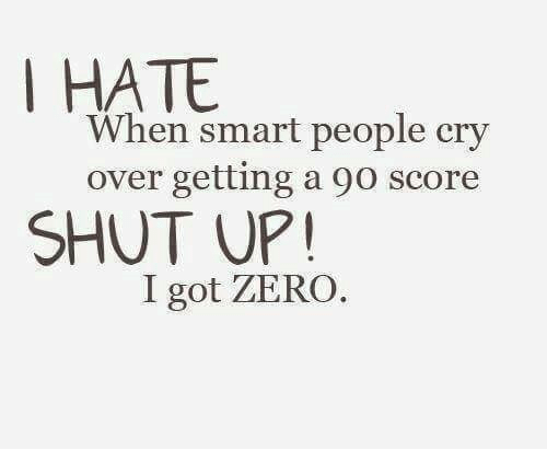 Shut Up, Zero, and Got: When smart people cry  over getting a 90 score  SHUT UP!  I got ZERO