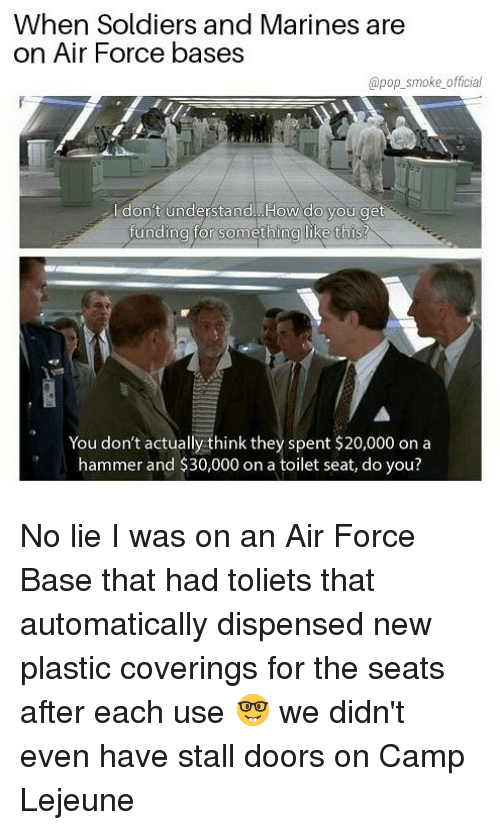 Bases: When Soldiers and Marines are  on Air Force bases  @pop_smoke official  l don't understand. How do you get  unding tor something like thIs!  You don't actually think they spent $20,000 on a  hammer and $30,000 on a toilet seat, do you? No lie I was on an Air Force Base that had toliets that automatically dispensed new plastic coverings for the seats after each use 🤓 we didn't even have stall doors on Camp Lejeune