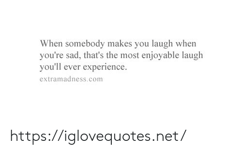 Sad, Experience, and Net: When somebody makes you laugh when  you're sad, that's the most enjoyable laugh  you'll ever experience.  extramadness.com https://iglovequotes.net/