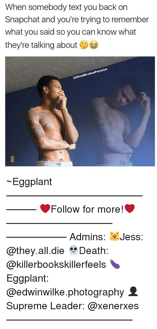 eggplant: When somebody text you back on  Snapchat and you're trying to remember  what you said so you can know what  they're talking about  Person  ke  (a on ~Eggplant —————————————–——— ❤️Follow for more!❤️ ——————————–—————— Admins: 🐱Jess: @they.all.die 💀Death: @killerbookskillerfeels 🍆Eggplant: @edwinwilke.photography 👤Supreme Leader: @xenerxes ——————————–——
