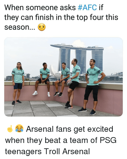 Get Excited: When someone asks #AFC if  they can finish in the top four this  season...  Fly  FI  Fty  Emite ☝️😂 Arsenal fans get excited when they beat a team of PSG teenagers Troll Arsenal