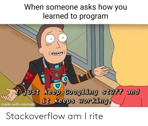 Stuff: When someone asks how you  learned to program  just keep Googling stuff and  it keeps working.  made with mematic Stackoverflow am I rite