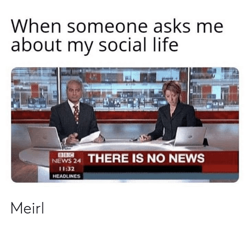 social life: When someone asks me  about my social life  NEWS 24 THERE IS NO NEWS  11:32  HEADLINES Meirl