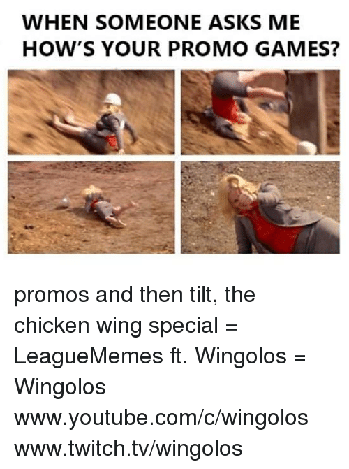 Leaguememe: WHEN SOMEONE ASKS ME  HOW'S YOUR PROMO GAMES? promos and then tilt, the chicken wing special  = LeagueMemes ft. Wingolos =  Wingolos www.youtube.com/c/wingolos www.twitch.tv/wingolos