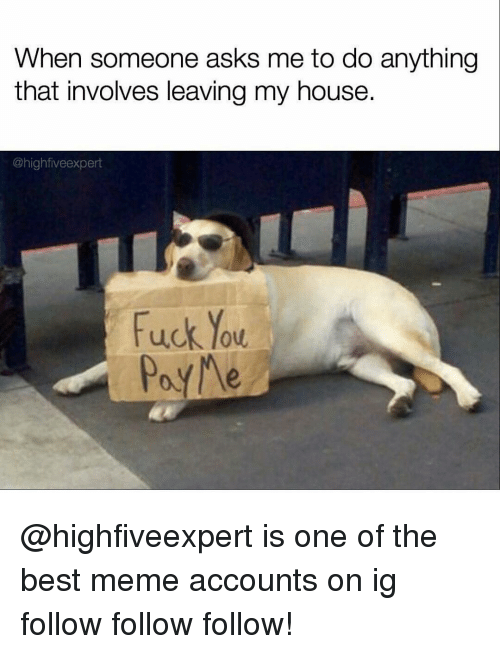follow-follow-follow: When someone asks me to do anything  that involves leaving my house.  @highfiveexpert  Fuck low  Poy Me @highfiveexpert is one of the best meme accounts on ig 🖑 follow follow follow!
