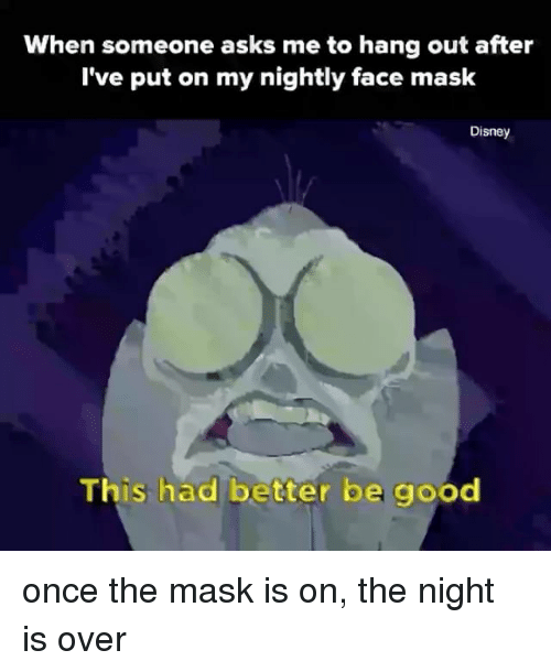 Disney, The Mask, and Good: When someone asks me to hang out after  I've put on my nightly face mask  Disney  This had better be good once the mask is on, the night is over