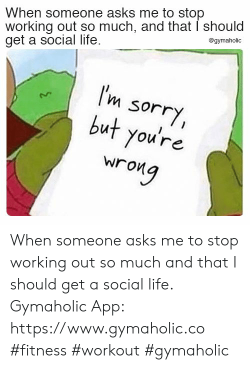 Life, Sorry, and Working Out: When someone asks me to stop  working out so much, and that I should  get a social life  @gymaholic  I'm  sorry,  but you're  wrong When someone asks me to stop working out so much and that I should get a social life.  Gymaholic App: https://www.gymaholic.co  #fitness #workout #gymaholic