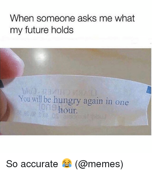 Future, Hungry, and Memes: When someone asks me what  my future holds  You will be hungry again in one  on9 h  our So accurate 😂 (@memes)