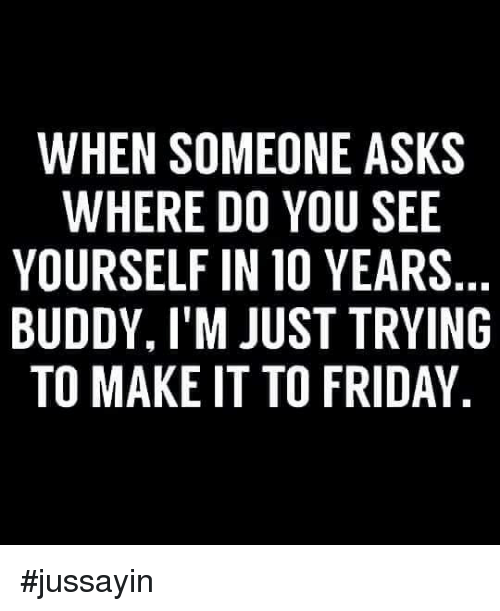 Dank, Friday, and Asks: WHEN SOMEONE ASKS  WHERE DO YOU SEE  YOURSELF IN 10 YEARS  BUDDY, I'M JUST TRYING  TO MAKE IT TO FRIDAY #jussayin