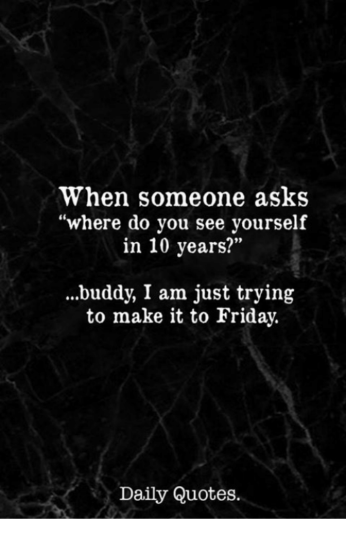 """Friday, Quotes, and Asks: When someone asks  """"where do you see yourself  in 10 years?""""  .buddy, I am just trying  to make it to Friday.  Daily Quotes."""