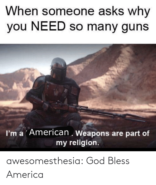 My Religion: When someone asks why  you NEED so many guns  I'm a ´American . Weapons are part of  my religion. awesomesthesia:  God Bless America