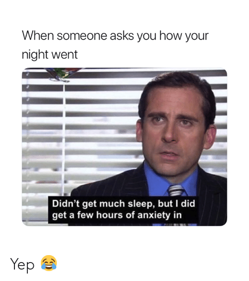 Anxiety, Sleep, and Asks: When someone asks you how your  night went  Didn't get much sleep, but I did  get a few hours of anxiety in Yep 😂