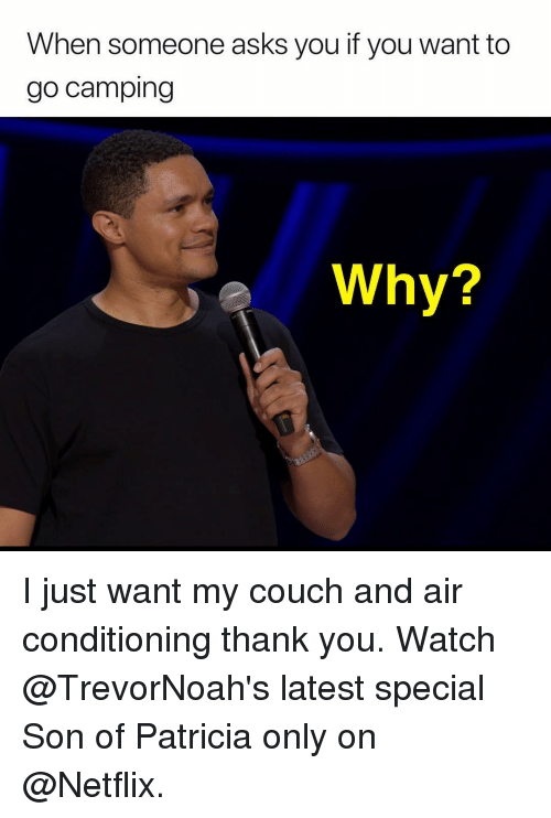 Memes, Netflix, and Thank You: When someone asks you if you want to  go camping  e Why? I just want my couch and air conditioning thank you. Watch @TrevorNoah's latest special Son of Patricia only on @Netflix.