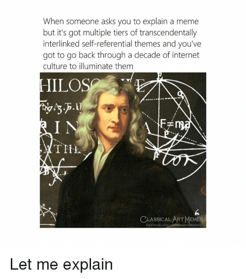 Facebook, Internet, and Meme: When someone asks you to explain a meme  but it's got multiple tiers of transcendentally  interlinked self-referential themes and you've  got to go back through a decade of internet  culture to illuminate them  IILOS  TITL  0  a.  6  CLASSICALART MEMES  facebook.com cl㎡sica la rtmennes Let me explain