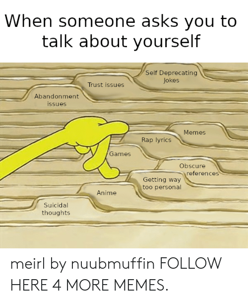 Abandonment: When someone asks you to  talk about yourself  Self Deprecating  Jokes  Trust issues  Abandonment  ssues  Memes  Rap lyrics  Games  Obscure  references  Getting way  too personal  Anime  Suicidal  thoughts meirl by nuubmuffin FOLLOW HERE 4 MORE MEMES.