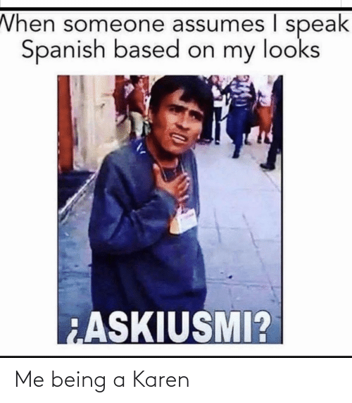 Being A: When someone assumes I speak  Spanish based on my looks  ASKIUSMI? Me being a Karen