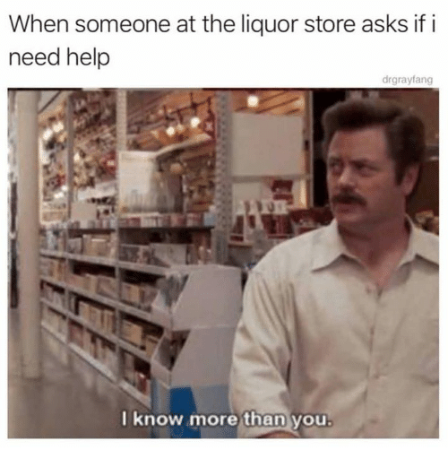 Dank, Help, and Liquor Store: When someone at the liquor store asks if i  need help  drgrayfang  now more than you