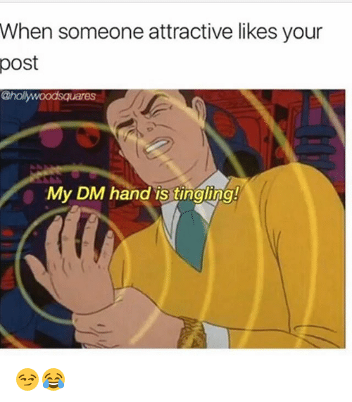 tingling: When someone attractive likes your  post  @holywoodsquares  My DM hand is tingling!  0 😏😂