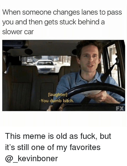 my favorites: When someone changes lanes to pass  you and then gets stuck behind a  slower car  [laughter]  -You dumb bitch  FX This meme is old as fuck, but it's still one of my favorites @_kevinboner