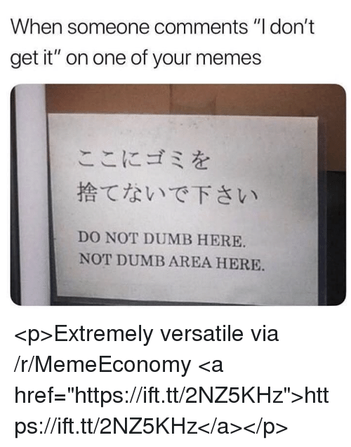 """Dumb, Memes, and One: When someone comments """"I don't  get it"""" on one of your memes  ここにゴミを  捨てないで下さい  DO NOT DUMB HERE  NOT DUMB AREA HERE <p>Extremely versatile via /r/MemeEconomy <a href=""""https://ift.tt/2NZ5KHz"""">https://ift.tt/2NZ5KHz</a></p>"""